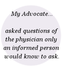My Advocate... asked questions of  the physician only  an informed person  would know to ask.