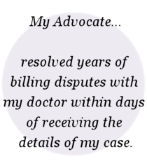 My Advocate... resolved years of  billing disputes with  my doctor within days  of receiving the  details of my case.